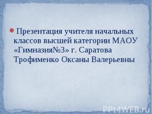 Презентация учителя начальных классов высшей категории МАОУ «Гимназия№3» г. Сара