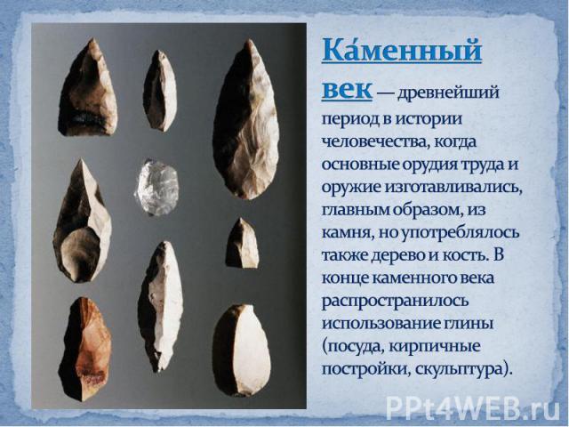 Каменный век— древнейший период в истории человечества, когда основные орудия труда и оружие изготавливались, главным образом, из камня, но употреблялось также дерево и кость. В конце каменного века распространилось использование глины (посуда, кир…