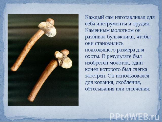 Каждый сам изготавливал для себя инструменты и орудия. Каменным молотком он разбивал булыжники, чтобы они становились подходящего размера для охоты. В результате был изобретен молоток, один конец которого был слегка заострен. Он использовался для ко…