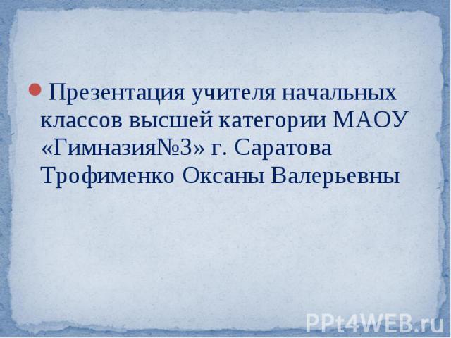 Презентация учителя начальных классов высшей категории МАОУ «Гимназия№3» г. Саратова Трофименко Оксаны Валерьевны