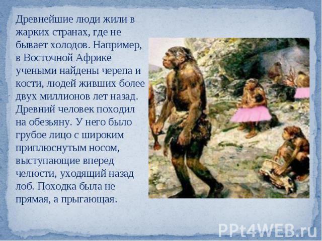 Древнейшие люди жили в жарких странах, где не бывает холодов. Например, в Восточной Африке учеными найдены черепа и кости, людей живших более двух миллионов лет назад. Древний человек походил на обезьяну. У него было грубое лицо с широким приплюснут…