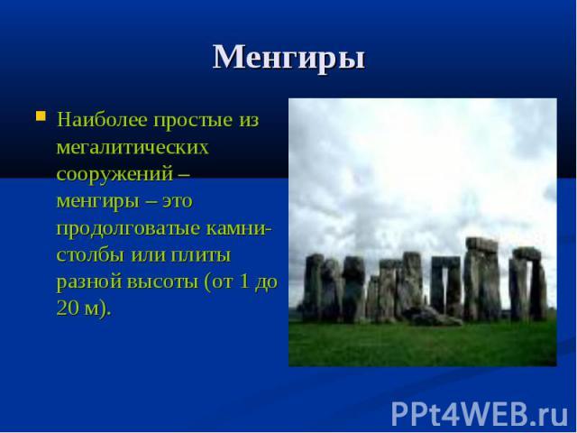 МенгирыНаиболее простые из мегалитических сооружений – менгиры – это продолговатые камни-столбы или плиты разной высоты (от 1 до 20 м).