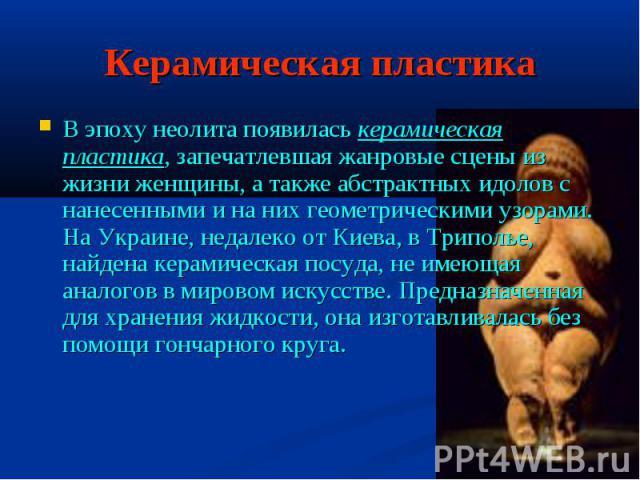 Керамическая пластикаВ эпоху неолита появилась керамическая пластика, запечатлевшая жанровые сцены из жизни женщины, а также абстрактных идолов с нанесенными и на них геометрическими узорами. На Украине, недалеко от Киева, в Триполье, найдена керами…