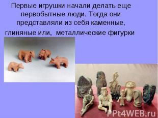 Первые игрушки начали делать еще первобытные люди. Тогда они представляли из себ