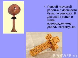 Первой игрушкой ребенка в древности была погремушка. В Древней Греции и Риме нов