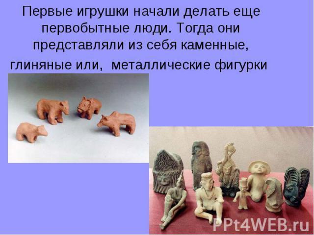 Первые игрушки начали делать еще первобытные люди. Тогда они представляли из себя каменные, глиняные или, металлические фигурки