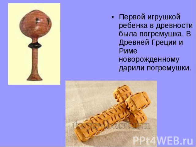 Первой игрушкой ребенка в древности была погремушка. В Древней Греции и Риме новорожденному дарили погремушки.