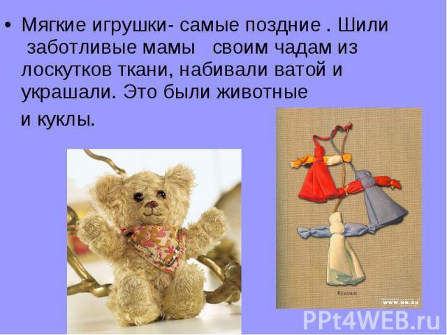 Мягкие игрушки- самые поздние . Шили заботливые мамы своим чадам из лоскутков ткани, набивали ватой и украшали. Это были животные и куклы.