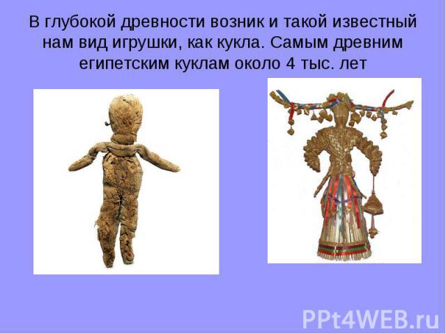 В глубокой древности возник и такой известный нам вид игрушки, как кукла. Самым древним египетским куклам около 4 тыс. лет