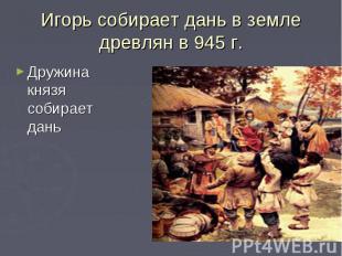 Игорь собирает дань в земле древлян в 945 г.Дружина князя собирает дань