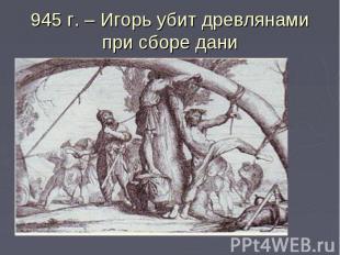 945 г. – Игорь убит древлянами при сборе дани