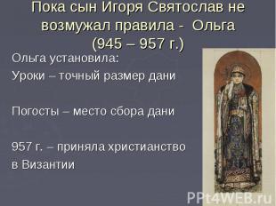 Пока сын Игоря Святослав не возмужал правила - Ольга(945 – 957 г.)Ольга установи