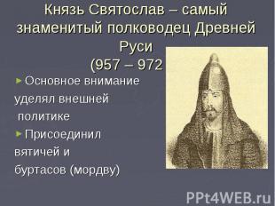 Князь Святослав – самый знаменитый полководец Древней Руси(957 – 972 г.)Основное
