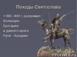 Походы Святослава965 -969 г. разгромил :Волжскую Булгарию и давнего врагаРуси -