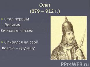 Олег(879 – 912 г.)Стал первым - Великим Киевским княземОпирался на своё войско –