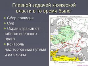 Главной задачей княжеской власти в то время было:Сбор полюдьяСудОхрана границ от