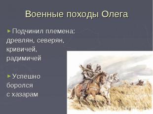 Военные походы ОлегаПодчинил племена:древлян, северян,кривичей, радимичейУспешно