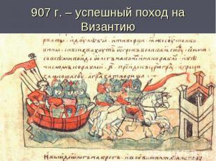 907 г. – успешный поход на Византию
