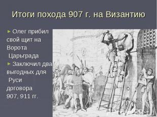 Итоги похода 907 г. на ВизантиюОлег прибилсвой щит на Ворота ЦарьградаЗаключил д
