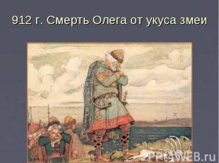912 г. Смерть Олега от укуса змеи