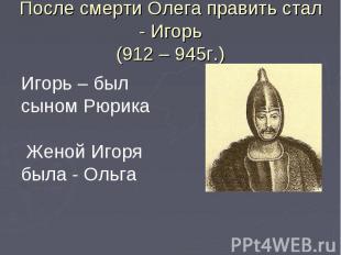 После смерти Олега править стал - Игорь(912 – 945г.)Игорь – был сыном Рюрика Жен