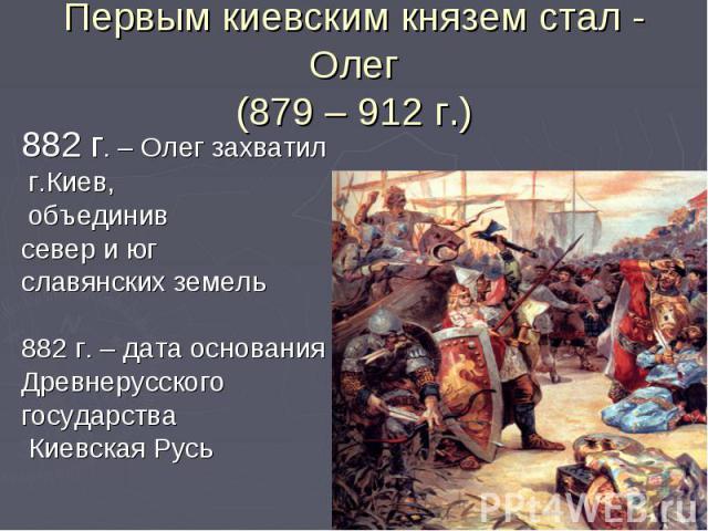 Первым киевским князем стал - Олег(879 – 912 г.)882 г. – Олег захватил г.Киев, объединив север и юг славянских земель882 г. – дата основания Древнерусского государства Киевская Русь