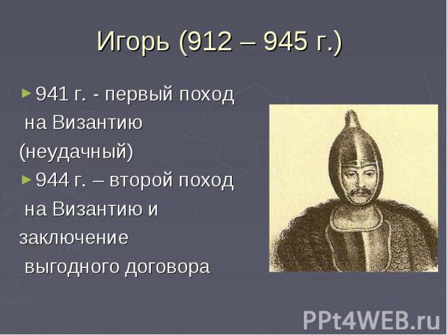 Игорь (912 – 945 г.) 941 г. - первый поход на Византию (неудачный)944 г. – второй поход на Византию изаключение выгодного договора