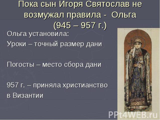 Пока сын Игоря Святослав не возмужал правила - Ольга(945 – 957 г.)Ольга установила:Уроки – точный размер даниПогосты – место сбора дани957 г. – приняла христианство в Византии