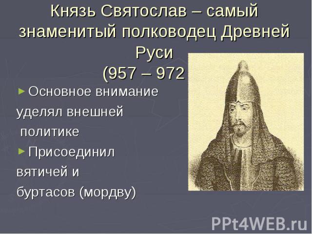 Князь Святослав – самый знаменитый полководец Древней Руси(957 – 972 г.)Основное внимание уделял внешней политикеПрисоединил вятичей и буртасов (мордву)