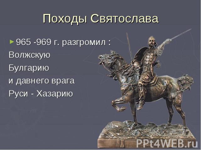 Походы Святослава965 -969 г. разгромил :Волжскую Булгарию и давнего врагаРуси - Хазарию