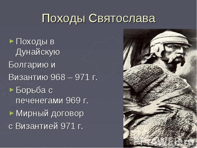 Походы СвятославаПоходы в Дунайскую Болгарию и Византию 968 – 971 г.Борьба с печенегами 969 г.Мирный договор с Византией 971 г.