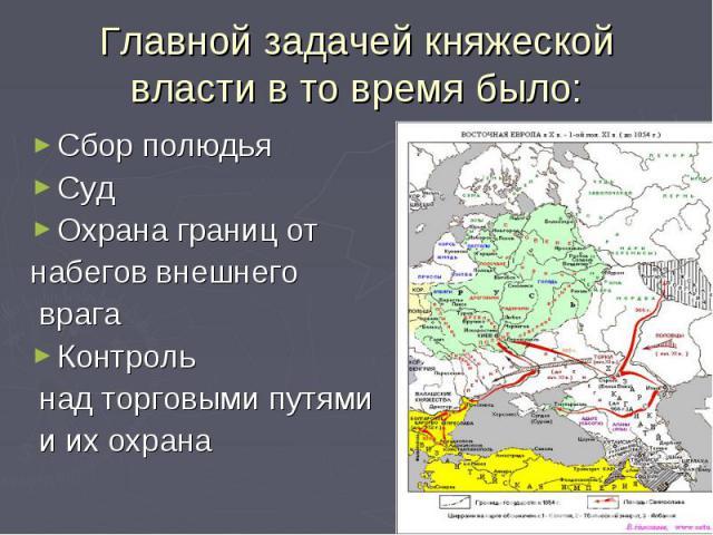 Главной задачей княжеской власти в то время было:Сбор полюдьяСудОхрана границ от набегов внешнего врагаКонтроль над торговыми путями и их охрана