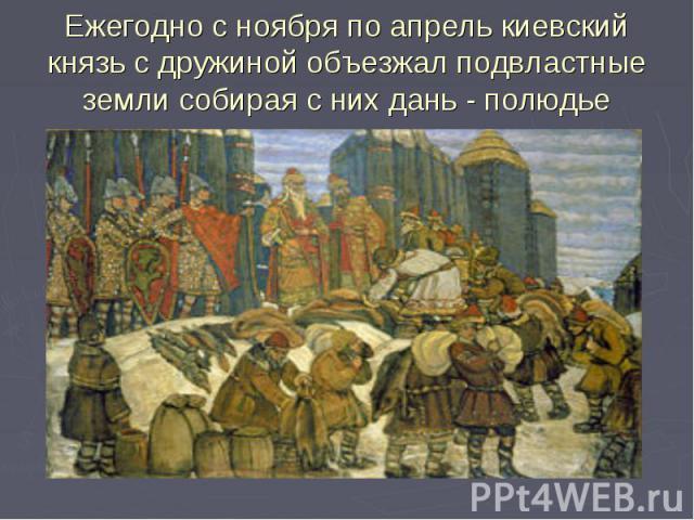 Ежегодно с ноября по апрель киевский князь с дружиной объезжал подвластные земли собирая с них дань - полюдье
