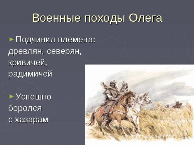 Военные походы ОлегаПодчинил племена:древлян, северян,кривичей, радимичейУспешно боролся с хазарам