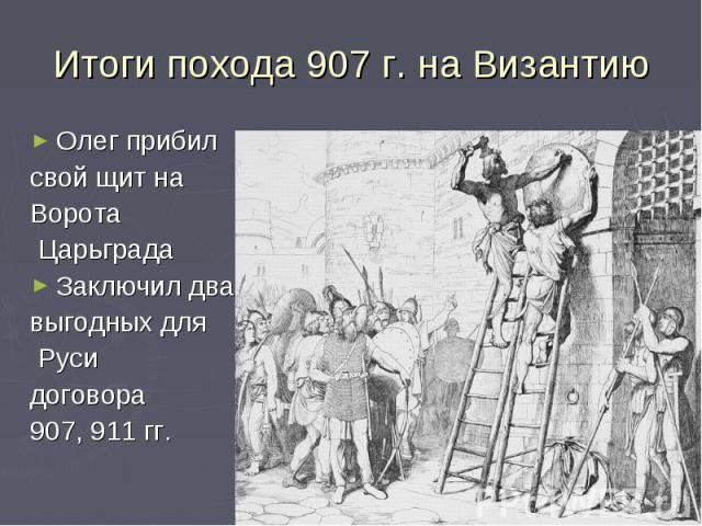 Итоги похода 907 г. на ВизантиюОлег прибилсвой щит на Ворота ЦарьградаЗаключил двавыгодных для Руси договора 907, 911 гг.