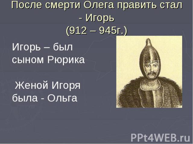 После смерти Олега править стал - Игорь(912 – 945г.)Игорь – был сыном Рюрика Женой Игоря была - Ольга