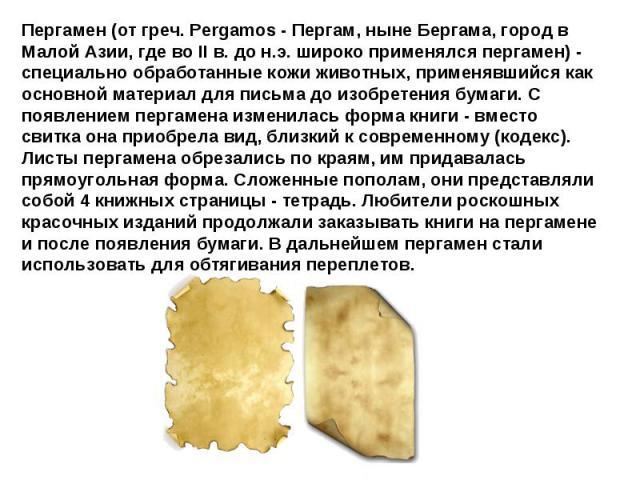 Пергамен (от греч. Pergamos - Пергам, ныне Бергама, город в Малой Азии, где во II в. до н.э. широко применялся пергамен) - специально обработанные кожи животных, применявшийся как основной материал для письма до изобретения бумаги. С появлением перг…