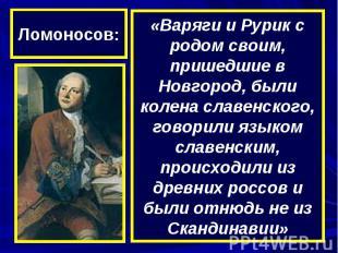 Ломоносов:«Варяги и Рурик с родом своим, пришедшие в Новгород, были колена славе