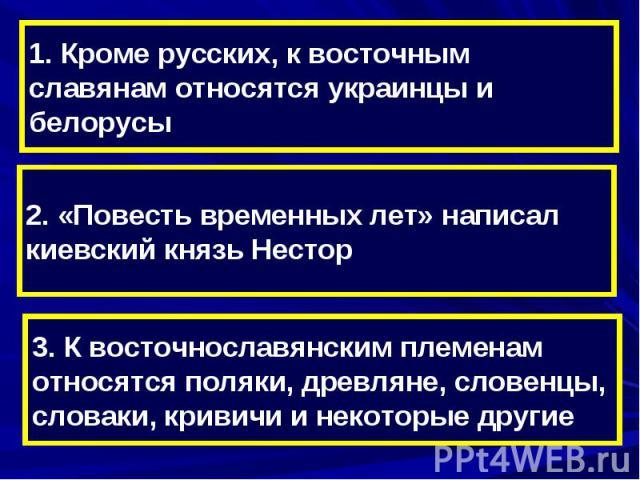 1. Кроме русских, к восточным славянам относятся украинцы и белорусы2. «Повесть временных лет» написал киевский князь Нестор3. К восточнославянским племенам относятся поляки, древляне, словенцы, словаки, кривичи и некоторые другие