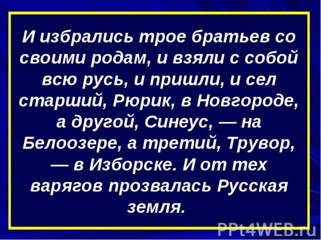 И избрались трое братьев со своими родам, и взяли с собой всю русь, и пришли, и сел старший, Рюрик, в Новгороде, а другой, Синеус, — на Белоозере, а третий, Трувор, — в Изборске. И от тех варягов прозвалась Русская земля.