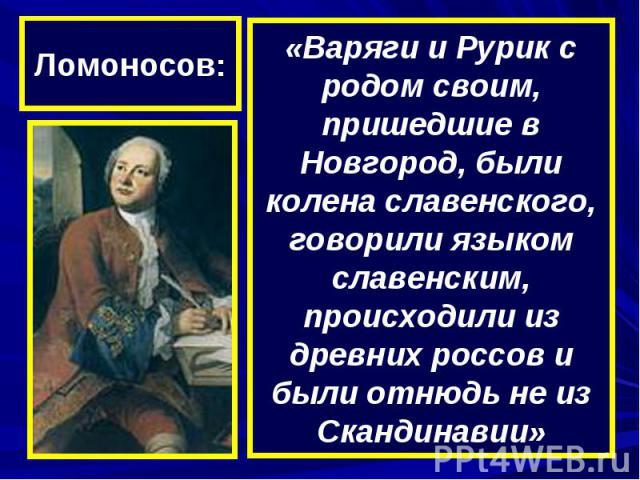 Ломоносов:«Варяги и Рурик с родом своим, пришедшие в Новгород, были колена славенского, говорили языком славенским, происходили из древних россов и были отнюдь не из Скандинавии»