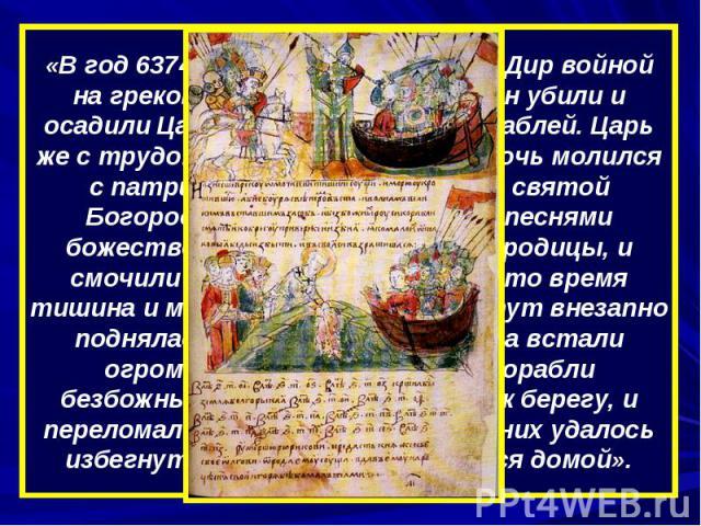 «В год 6374 (866). Пошли Аскольд и Дир войной на греков…, множество христиан убили и осадили Царьград двумястами кораблей. Царь же с трудом вошел в город и всю ночь молился с патриархом Фотием в церкви святой Богородицы…, и вынесли они с песнями бож…