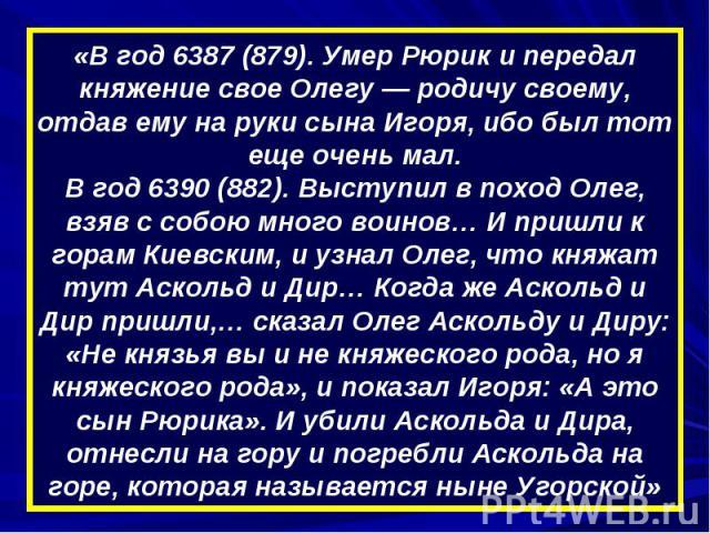 «В год 6387 (879). Умер Рюрик и передал княжение свое Олегу — родичу своему, отдав ему на руки сына Игоря, ибо был тот еще очень мал.В год 6390 (882). Выступил в поход Олег, взяв с собою много воинов… И пришли к горам Киевским, и узнал Олег, что кня…