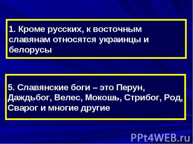 1. Кроме русских, к восточным славянам относятся украинцы и белорусы5. Славянские боги – это Перун, Даждьбог, Велес, Мокошь, Стрибог, Род, Сварог и многие другие