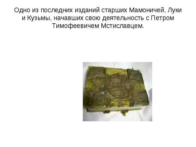 Одно из последних изданий старших Мамоничей, Луки и Кузьмы, начавших свою деятельность с Петром Тимофеевичем Мстиславцем.