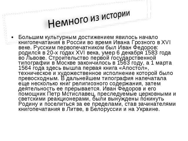 Немного из историиБольшим культурным достижением явилось начало книгопечатания в России во время Ивана Грозного в XVI веке. Русским первопечатником был Иван Федоров: родился в 20-х годах XVI века, умер 6 декабря 1583 года во Львове. Строительство пе…
