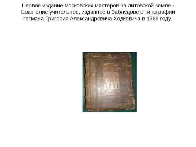 Первое издание московских мастеров на литовской земле - Евангелие учительное, изданное в Заблудове в типографии гетмана Григория Александровича Ходкевича в 1569 году.