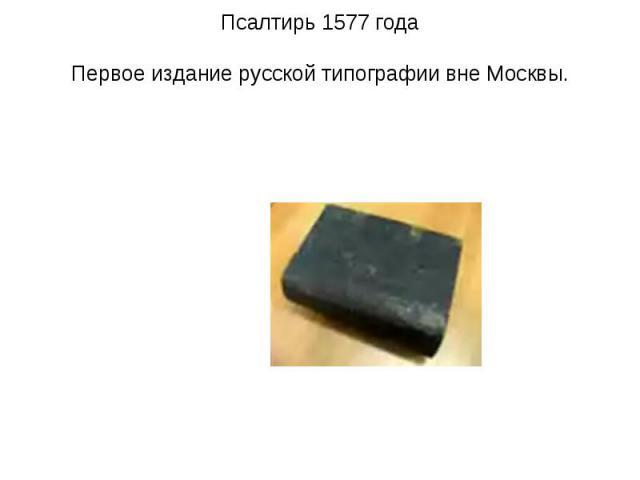 Псалтирь 1577 годаПервое издание русской типографии вне Москвы.