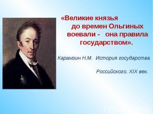 «Великие князья до времен Ольгиных воевали - она правила государством». Карамзин
