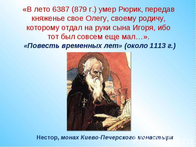«В лето 6387 (879 г.) умер Рюрик, передав княженье свое Олегу, своему родичу, которому отдал на руки сына Игоря, ибо тот был совсем еще мал…». «Повесть временных лет» (около 1113 г.) Нестор, монах Киево-Печерского монастыря